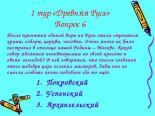 1 тур «Древняя Русь» Вопрос 6 После принятия единой веры на Руси стали строит