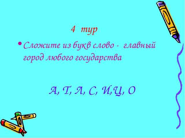 4 тур Сложите из букв слово - главный город любого государства А, Т, Л, С, И,...