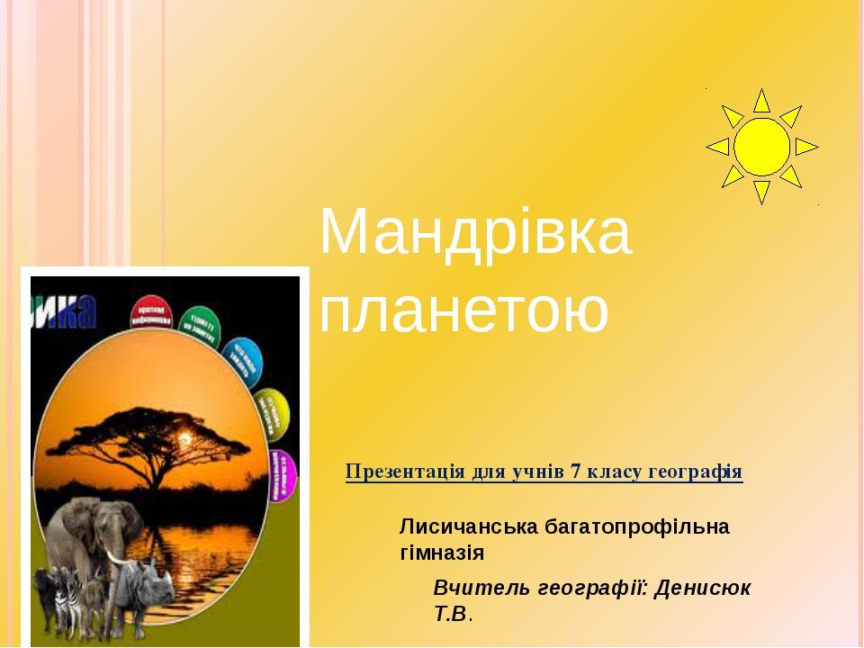 Презентація для учнів 7 класу географія Вчитель географії: Денисюк Т.В. Манд...