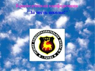 """Краеведческая конференция """"За честь школы!"""""""