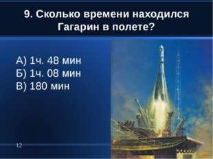 9. Сколько времени находился Гагарин в полете? * А) 1ч. 48 мин Б) 1ч. 08 мин