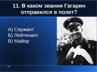 11. В каком звании Гагарин отправился в полет? * А) Сержант Б) Лейтенант В) М