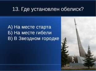 13. Где установлен обелиск? А) На месте старта Б) На месте гибели В) В Звездн