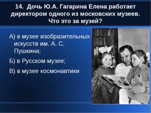 14. Дочь Ю.А. Гагарина Елена работает директором одного из московских музеев.