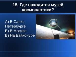15. Где находится музей космонавтики? А) В Санкт-Петербурге Б) В Москве В) На