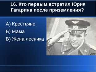 16. Кто первым встретил Юрия Гагарина после приземления? А) Крестьяне Б) Мама