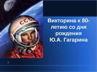 Викторина к 80-летию со дня рождения Ю.А. Гагарина *