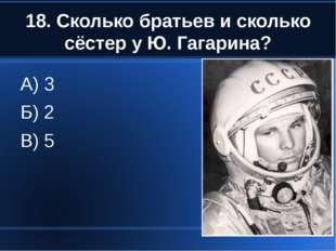 18. Сколько братьев и сколько сёстер у Ю. Гагарина? А) 3 Б) 2 В) 5