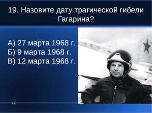 19. Назовите дату трагической гибели Гагарина? * А) 27 марта 1968 г. Б) 9 мар