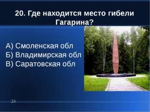 20. Где находится место гибели Гагарина? * А) Смоленская обл Б) Владимирская