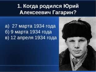 1. Когда родился Юрий Алексеевич Гагарин? а) 27 марта 1934 года б) 9 марта 19