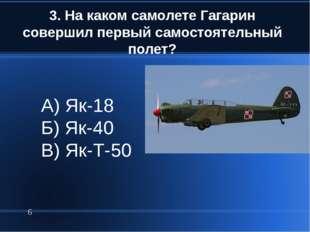 3. На каком самолете Гагарин совершил первый самостоятельный полет? * А) Як-1