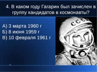 4. В каком году Гагарин был зачислен в группу кандидатов в космонавты? * А) 3