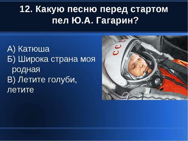 12. Какую песню перед стартом пел Ю.А. Гагарин? А) Катюша Б) Широка страна мо...