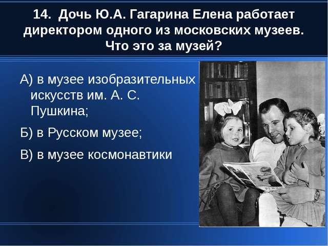 14. Дочь Ю.А. Гагарина Елена работает директором одного из московских музеев....