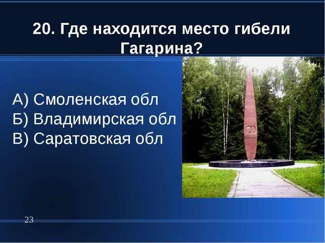 20. Где находится место гибели Гагарина? * А) Смоленская обл Б) Владимирская...