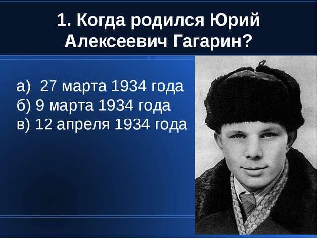1. Когда родился Юрий Алексеевич Гагарин? а) 27 марта 1934 года б) 9 марта 19...