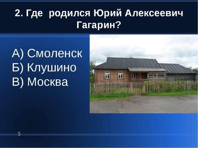 2. Где родился Юрий Алексеевич Гагарин? * А) Смоленск Б) Клушино В) Москва