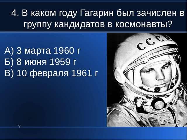4. В каком году Гагарин был зачислен в группу кандидатов в космонавты? * А) 3...