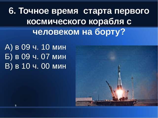6. Точное время старта первого космического корабля с человеком на борту? * А...
