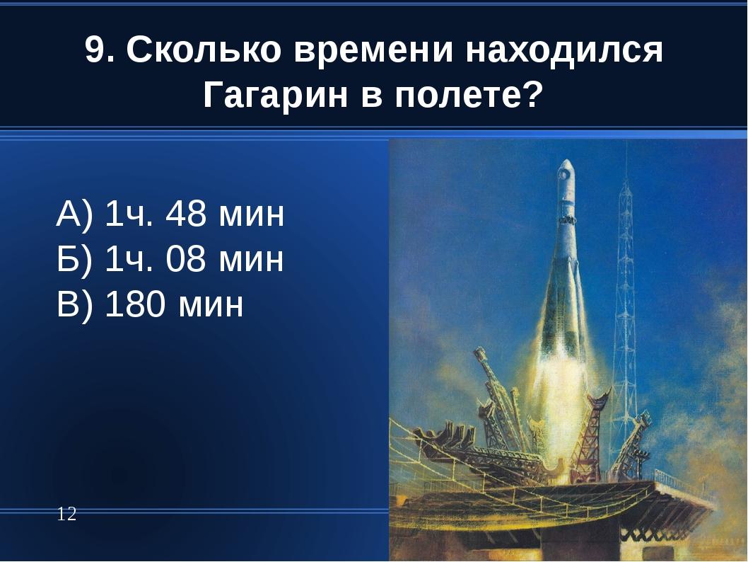 9. Сколько времени находился Гагарин в полете? * А) 1ч. 48 мин Б) 1ч. 08 мин...