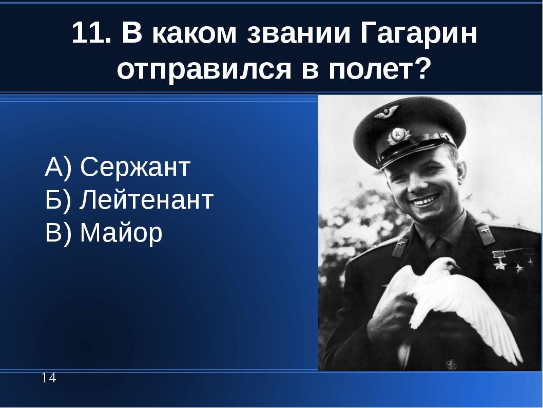 11. В каком звании Гагарин отправился в полет? * А) Сержант Б) Лейтенант В) М...