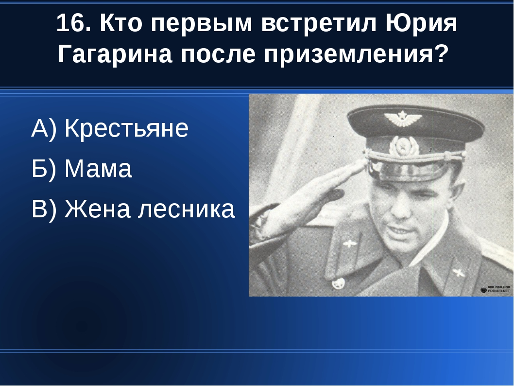 16. Кто первым встретил Юрия Гагарина после приземления? А) Крестьяне Б) Мама...