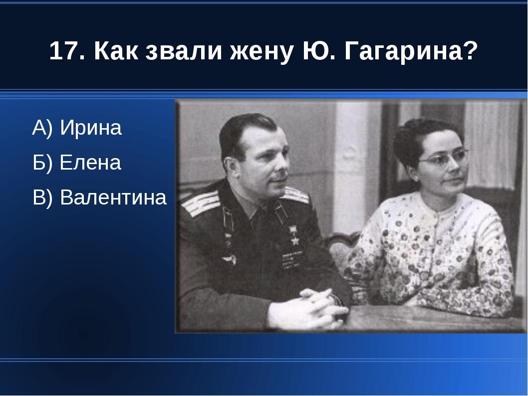 17. Как звали жену Ю. Гагарина? А) Ирина Б) Елена В) Валентина