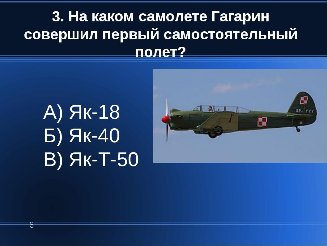 3. На каком самолете Гагарин совершил первый самостоятельный полет? * А) Як-1...