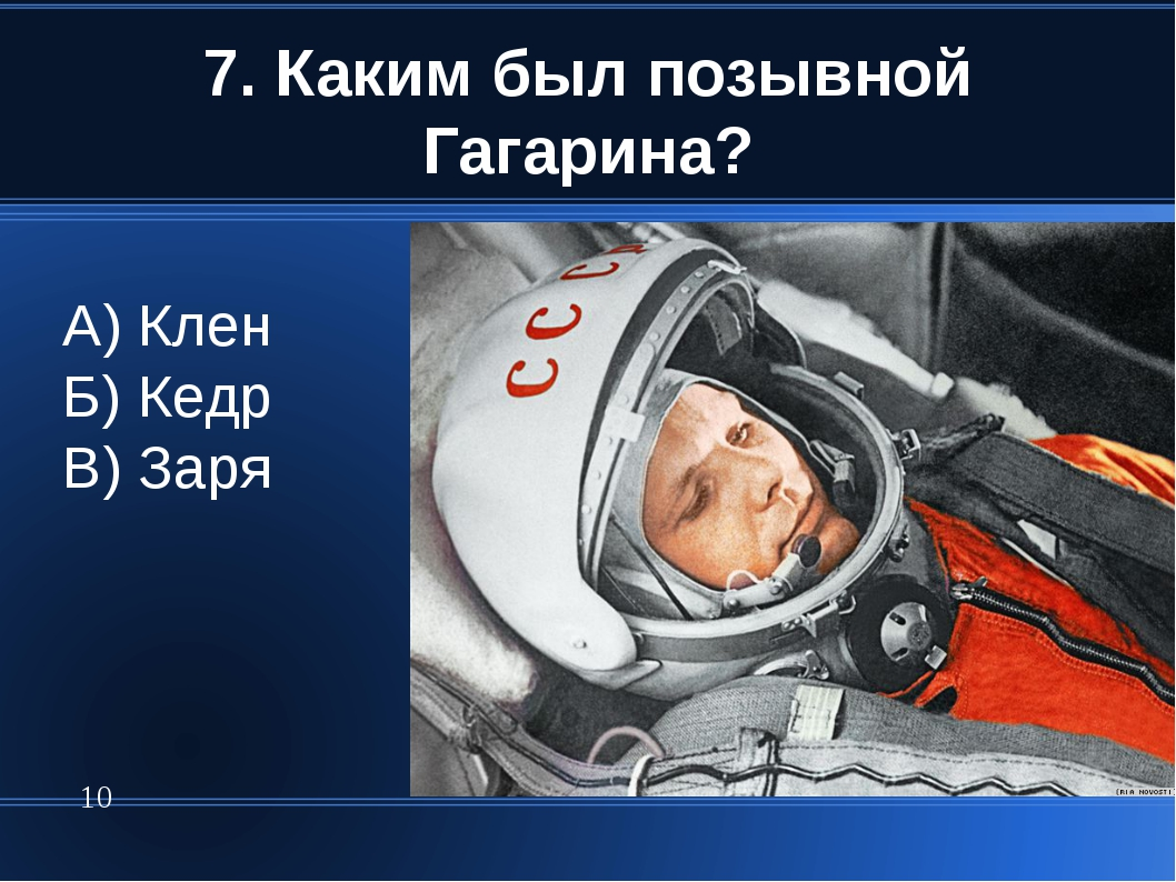 7. Каким был позывной Гагарина? * А) Клен Б) Кедр В) Заря