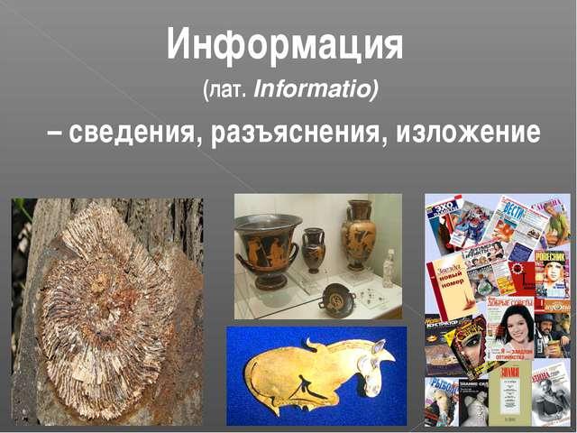 Информация (лат. Informatio) – сведения, разъяснения, изложение