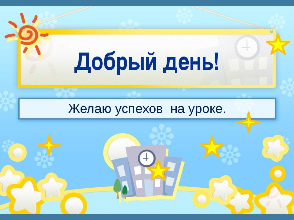 Добрый день! Желаю успехов на уроке.