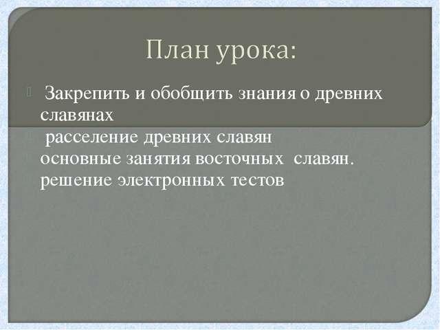 Закрепить и обобщить знания о древних славянах расселение древних славян осн...