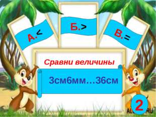 А.< Сравни величины 3см6мм…36см Б.> В.= 2