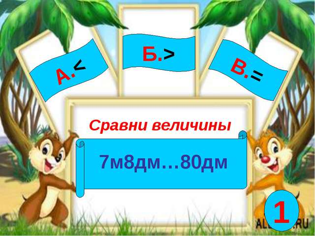А.< Сравни величины 7м8дм…80дм Б.> В.= 1
