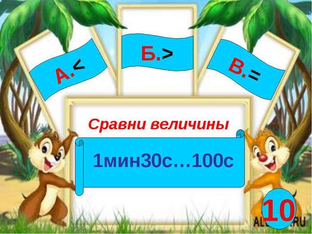 А.< Сравни величины 1мин30с…100с Б.> В.= 10