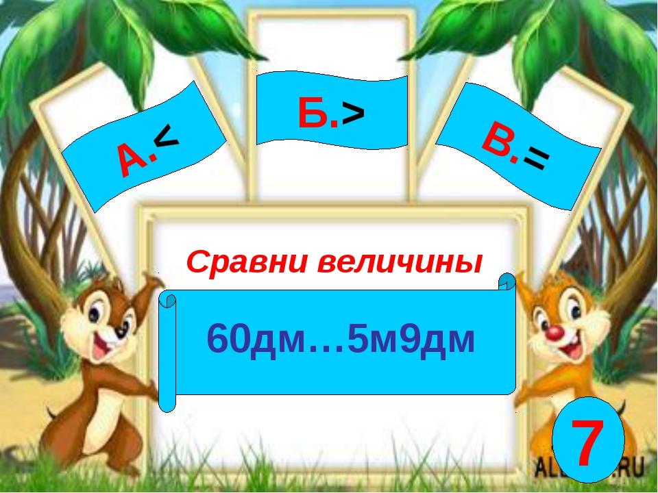 А.< Сравни величины 60дм…5м9дм Б.> В.= 7