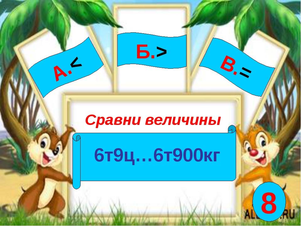 А.< Сравни величины 6т9ц…6т900кг Б.> В.= 8