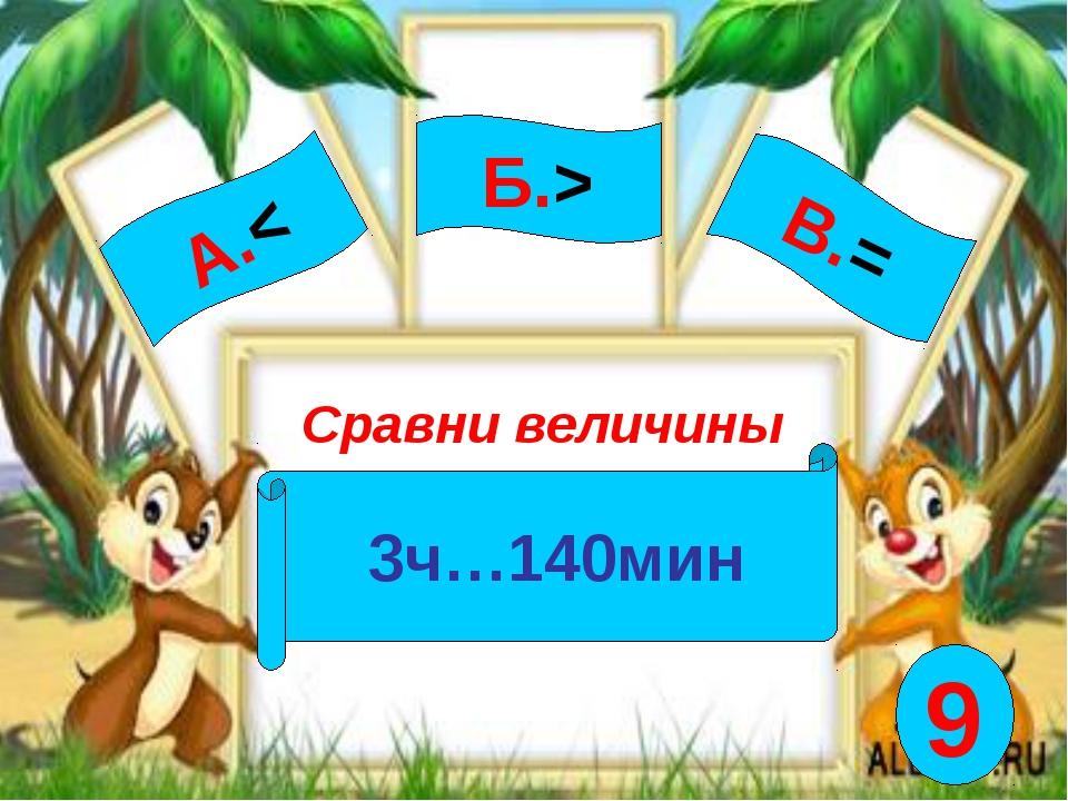 А.< Сравни величины 3ч…140мин Б.> В.= 9