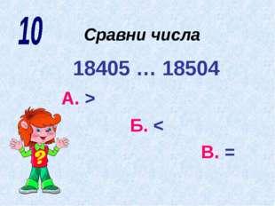 Сравни числа 18405 … 18504 А. > Б. < В. =