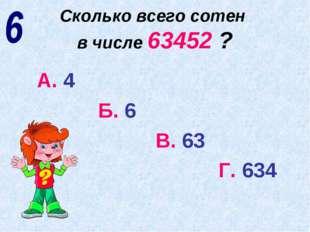Сколько всего сотен в числе 63452 ? А. 4 Б. 6 В. 63 Г. 634