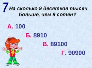 На сколько 9 десятков тысяч больше, чем 9 сотен? А. 100 Б. 8910 В. 89100 Г. 9