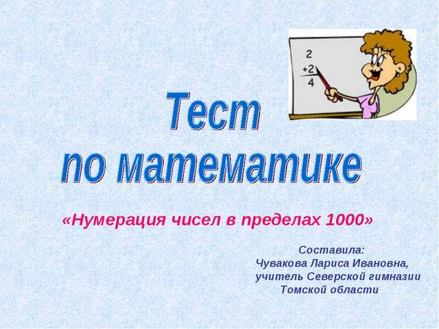 «Нумерация чисел в пределах 1000» Составила: Чувакова Лариса Ивановна, учител...