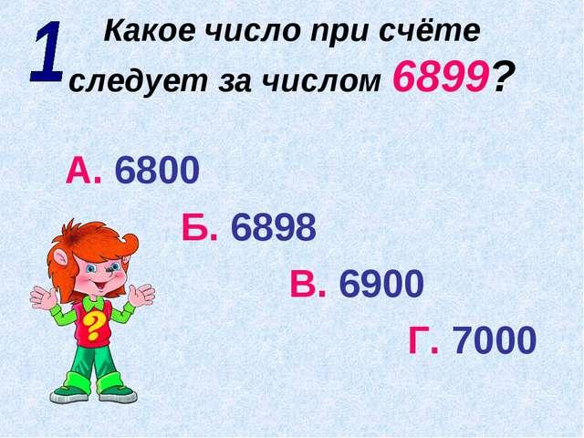 Какое число при счёте следует за числом 6899? А. 6800 Б. 6898 В. 6900 Г. 7000