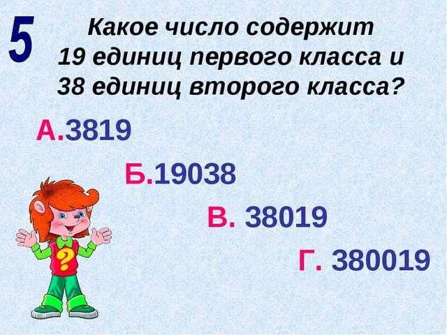 Какое число содержит 19 единиц первого класса и 38 единиц второго класса? А.3...