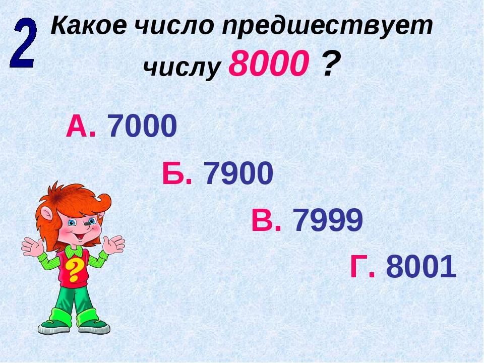 Какое число предшествует числу 8000 ? А. 7000 Б. 7900 В. 7999 Г. 8001