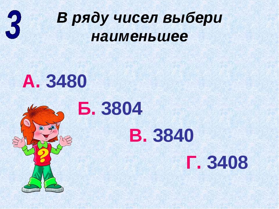 В ряду чисел выбери наименьшее А. 3480 Б. 3804 В. 3840 Г. 3408