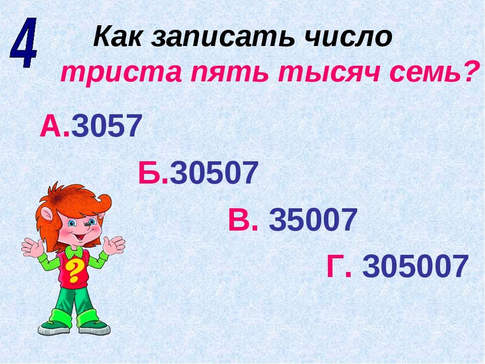 Как записать число триста пять тысяч семь? А.3057 Б.30507 В. 35007 Г. 305007