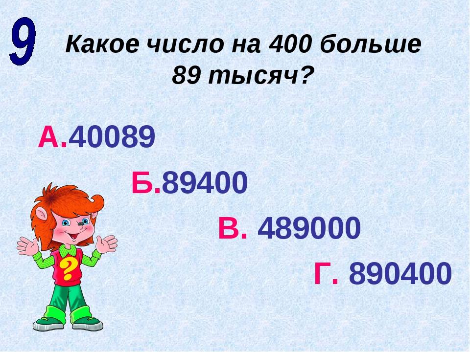 Какое число на 400 больше 89 тысяч? А.40089 Б.89400 В. 489000 Г. 890400