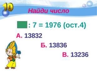 Найди число : 7 = 1976 (ост.4) А. 13832 Б. 13836 В. 13236
